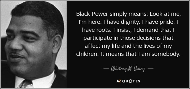 quote-black-power-simply-means-look-at-me-i-m-here-i-have-dignity-i-have-pride-i-have-roots-whitney-m-young-74-91-59